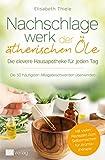 Nachschlagewerk der ätherischen Öle - Die clevere Hausapotheke für jeden Tag: Die 50 häufigsten...