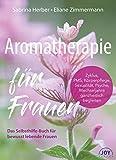 Aromatherapie für Frauen. Mit ätherischen Ölen Zyklus, Körperpflege, Sexualität, Psyche,...