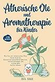 Ätherische Öle und Aromatherapie für Kinder: Wie Sie mit ätherischen Ölen ihrem Kind bei...
