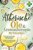 Ätherische Öle & Aromatherapie für Einsteiger: Wie Sie ätherische Öle richtig anwenden und...